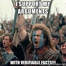 I support my arguments with verifiable FACTS!!! - Brave Heart ... via Relatably.com