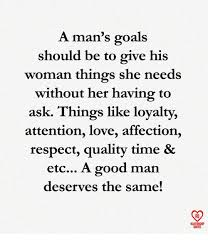 A Man's Goals Should Be To Give His Woman Things She Needs Without Custom How A Man Should Love A Woman Quotes