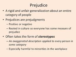 rigid people. prejudice a rigid and unfair generalization about an entire category of people. prejudices are prejudgments people
