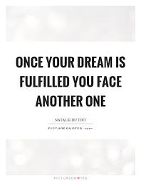 Dreams Fulfilled Quotes Best of Once Your Dream Is Fulfilled You Face Another One Picture Quotes