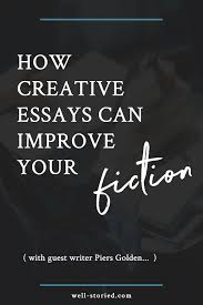 how writing creative essays can improve your fiction guest  how writing creative essays can improve your fiction guest writer piers golden well storied