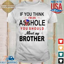 If you think I'm an ass hole you should meet my brother shirt