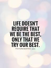 Trying Quotes Fascinating Life Doesn't Require That We Be The Best Only That We Try Our