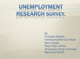 market research opinion on unemployment in  by pushpak elleedu venkata karthik gummadi neha gupta rujul rajiv lakhia dhananjay singh kushwah maumeet ghosh unemployment can be