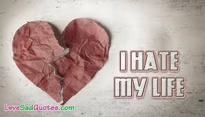 I Hate My Life Quotes Amazing I Hate My Life LoveSadQuotes
