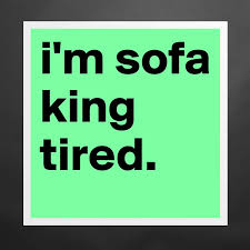 sofa king tired. I\u0027m Sofa King Tired. Matte White Poster Print Statement Custom Tired N