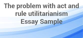 act and rule utilitarianism essay net blog act and rule utilitarianism problems