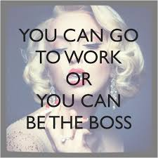 Women In Business Quotes Quotes About Leadership You can go to work or you can be the boss 76