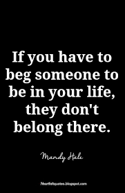 I Don't Beg Quotes Never beg someone to love or be with you Heartfelt Love And Life 10 9050