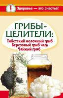 Грибы-целители. Тибетский молочный гриб. <b>Березовый гриб</b> ...