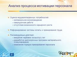 Презентация на тему Совершенствование процесса мотивации  7 7 Анализ процесса мотивации персонала Оценка неудовлетворенных потребностей материальное вознаграждение сверхурочная работа
