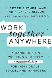 Work Together Work Together Anywhere A Handbook On Working Remotely Successfully For Individuals Teams And Managers