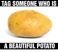 beautiful potato. Perfect Beautiful Beautiful Memes And Potato TAG SOMEONE WHO IS A BEAUTIFUL POTATO Inside Beautiful Potato