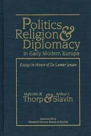 politics religion and diplomacy in early modern europe essays  politics religion and diplomacy in early modern europe essays in honor of de lamar jensen