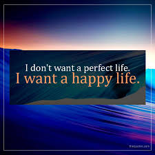 I Dont Want A Perfect Life I Want A Happy Life Unknown Quotes