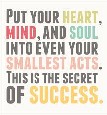 Inspiration for success, put heart mind and soul in the smallest acts.
