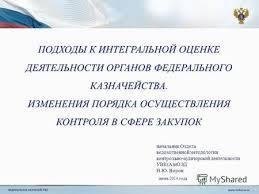 Презентация на тему МИНИСТЕРСТВО ФИНАНСОВ СТАВРОПОЛЬСКОГО КРАЯ  ПОДХОДЫ К ИНТЕГРАЛЬНОЙ ОЦЕНКЕ ДЕЯТЕЛЬНОСТИ ОРГАНОВ ФЕДЕРАЛЬНОГО КАЗНАЧЕЙСТВА ИЗМЕНЕНИЯ ПОРЯДКА ОСУЩЕСТВЛЕНИЯ КОНТРОЛЯ В СФЕРЕ ЗАКУПОК
