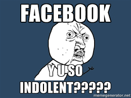 FACEBOOK Y U SO INDOLENT????? - Y U No | Meme Generator via Relatably.com
