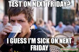 test on next friday? i guess i'm sick on next friday meme - Lazy ... via Relatably.com