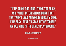 If I'm alone too long I think too much, and I'm not interested in ... via Relatably.com