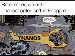 Remember we riot if Thanoscopter isn't ...