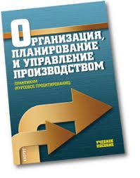 Организация планирование и управление производством Практикум  Организация планирование и управление производством Практикум курсовое проектирование