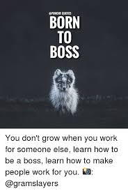 QUOTES BORN TO BOSS You Don't Grow When You Work For Someone Else Inspiration Boss Quotes