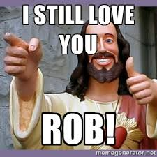 I still love you Rob! - buddy jesus | Meme Generator via Relatably.com