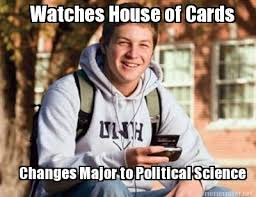 Meme Maker - Watches House of Cards Changes Major to Political ... via Relatably.com