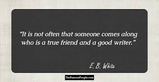 mind blowing quotes by e b white e b white facebook twitter it is not often that someone comes along who is a true friend and a good writer