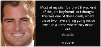 The Jerk Quotes Stunning George Eads Quote Most Of My Stuff Before CSI Was Kind Of The
