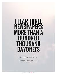 Journalism Quotes Unique I Fear Three Newspapers More Than A Hundred Thousand Bayonets