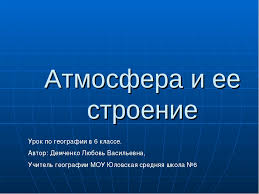 Презентация по географии Атмосфера Строение атмосферы класс слайда 1 Атмосфера и ее строение Урок по географии в 6 классе Автор Демченко Любовь
