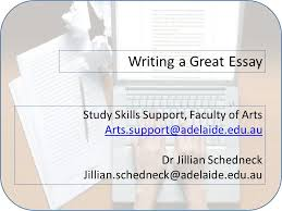 writing a great essay study skills support faculty of arts dr  1 writing a great essay study skills support faculty of arts arts support adelaide edu au dr jillian schedneck jillian schedneck adelaide edu au