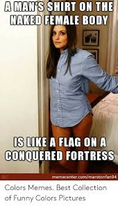 A Mans Shirt On The Naked Female Body Is Like A Flag On A Conquered Fortress Memecentercommarstonfan94 Colors Memes Best Collection Of Funny Colors Pictures