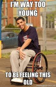 I'm way too young to be feeling this old - Drake Wheelchair | Meme ... via Relatably.com
