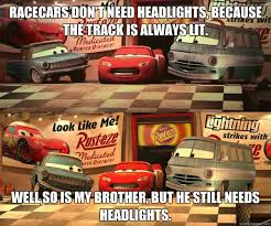 racecars don't need headlights, because the track is always lit ... via Relatably.com