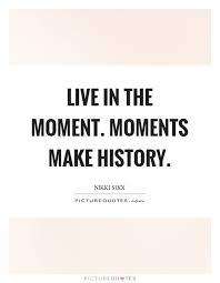 Live In The Moment Quotes Live in the moment Moments make history Picture Quotes 70