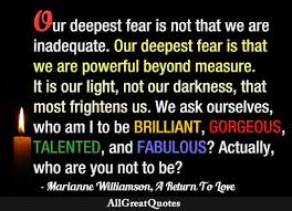 Marianne Williamson Love Quotes Our deepest fear is not that we are inadequate Our deepest fear is 76