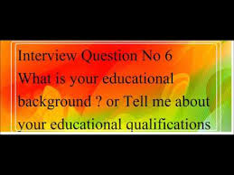 Interview Answer No 6 Your Educational Background Tell Me About Your Educational Qualifications