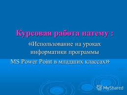 Презентация на тему Курсовая работа натему Использование на  1 Курсовая работа на тему Использование на уроках информатики программы ms power point в младших классах
