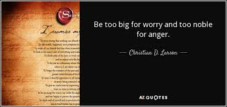 Christian Quotes About Anger Best Of Christian D Larson Quote Be Too Big For Worry And Too Noble For Anger