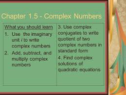 chapter 1 5 complex numbers what you should learn 1 use the imaginary unit i to write complex numbers 2 add subtract and multiply complex numbers 3