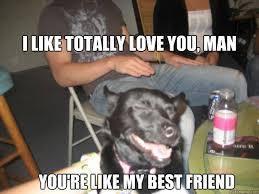I like totally love you, man You're like my best friend - Drunk ... via Relatably.com