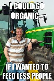 I could go organic... If I wanted to feed less people - Farmer ... via Relatably.com