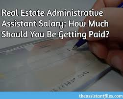 How Much Should I Get Paid Real Estate Administrative Assistant Salary How Much Should You Be