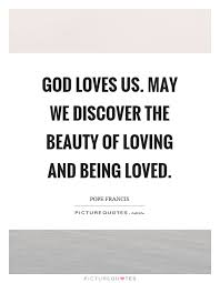 Quotes About Being Loved Best God Loves Us May We Discover The Beauty Of Loving And Being