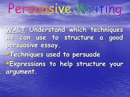 to out how to be persuasive outcome write a persuasive  walt understand which techniques we can use to structure a good persuasive essay  techniques