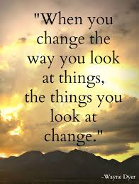 When You Change The Way You Look At Things The Things You Look At