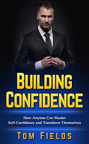 Building Confidence: How Anyone Can Master Self-Confidence and Transform  Themselves by Tom Fields